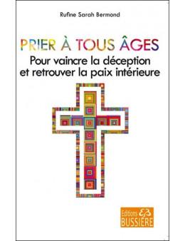 Prier à tous âges - Pour vaincre la déception et retrouver la paix intérieure - Ed. Bussière