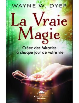 La Vraie Magie - Créez des Miracles à chaque jour de votre vie
