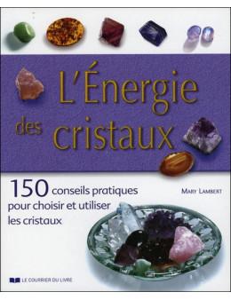 L'énergie des cristaux - 150 conseils pratiques pour choisir et utiliser les cristaux