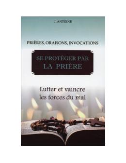 Se protéger par la prière - Lutter et vaincre les forces du mal