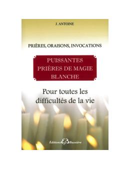 Puissantes prières de magie blanche - Pour toutes les difficultés de la vie - J Antoine