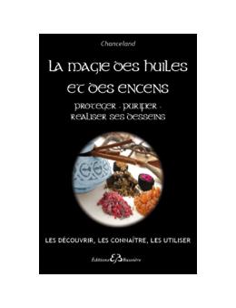 La Magie des huiles et des encens - Protéger - Purifier - Réaliser ses desseins - Chanceland
