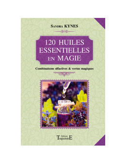 120 huiles essentielles en magie - Combinaisons olfactives & vertus magiques - Sandra KYNES