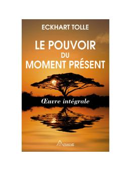 Le pouvoir du moment présent - Oeuvre intégrale - Guide d'éveil spirituel - Eckhart TOLLE