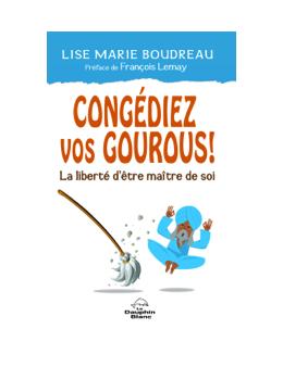 Congédiez vos gourous ! La liberté d'être maître de soi - Lise Marie BOUDREAU