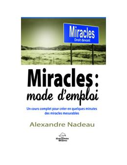 Miracles : mode d'emploi - Un cours complet pour créer en quelques minutes des miracles mesurables - Alexandre NADEAU