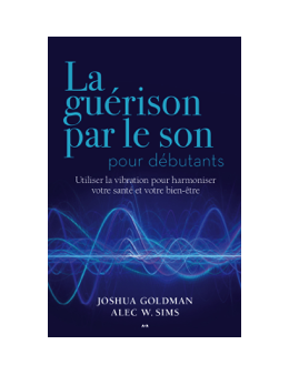 La guérison par le son pour débutants - Utiliser la vibration pour harmoniser votre santé et votre bien-être - Joshua Goldman