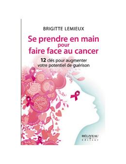 Se prendre en main pour faire face au cancer - 12 clés pour augmenter votre potentiel de guérison - Brigitte Lemieux