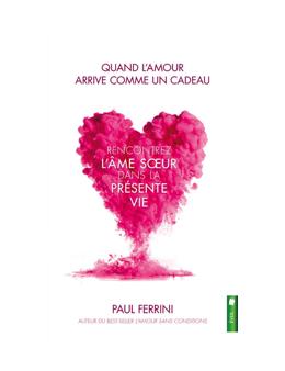 Quand l'amour arrive comme un cadeau - Rencontrez l'âme soeur dans la présente vie - Paul FERRINI