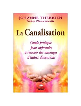 La Canalisation - Guide pratique pour apprendre à recevoir des messages d'autres dimensions - Johanne THERRIEN