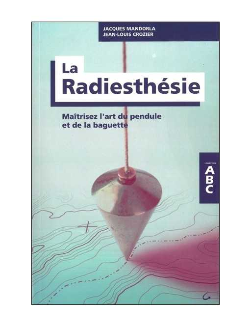 La Radiesthésie - Maîtrisez l'art du pendule et de la baguette - ABC