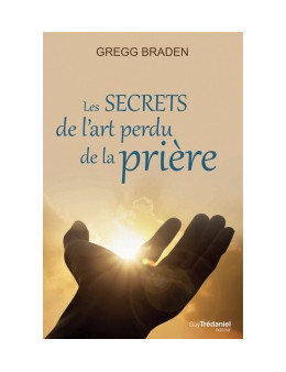Les secrets de l'art perdu de la prière - Gregg Braden - Ed Trédaniel